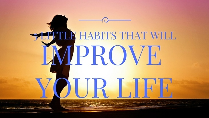 5 Little Habits That Will Improve Your Life