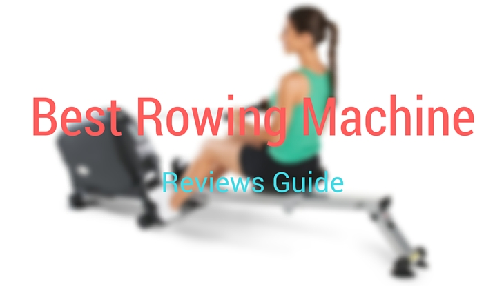 Best Rowing Machine Reviews Guide
